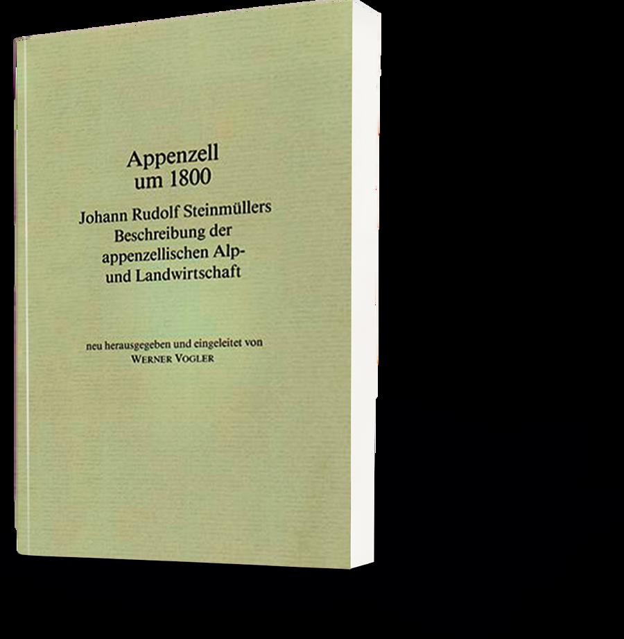 Appenzell um 1800. Johann Rudolf Steinmüllers Beschreibung der appenzellischen Alp- und Landwirtschaft.