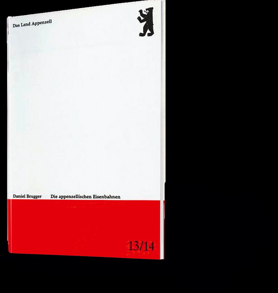 Das Land Appenzell. Daniel Brugger. Die appenzellischen Eisenbahnen Nr. 13/14
