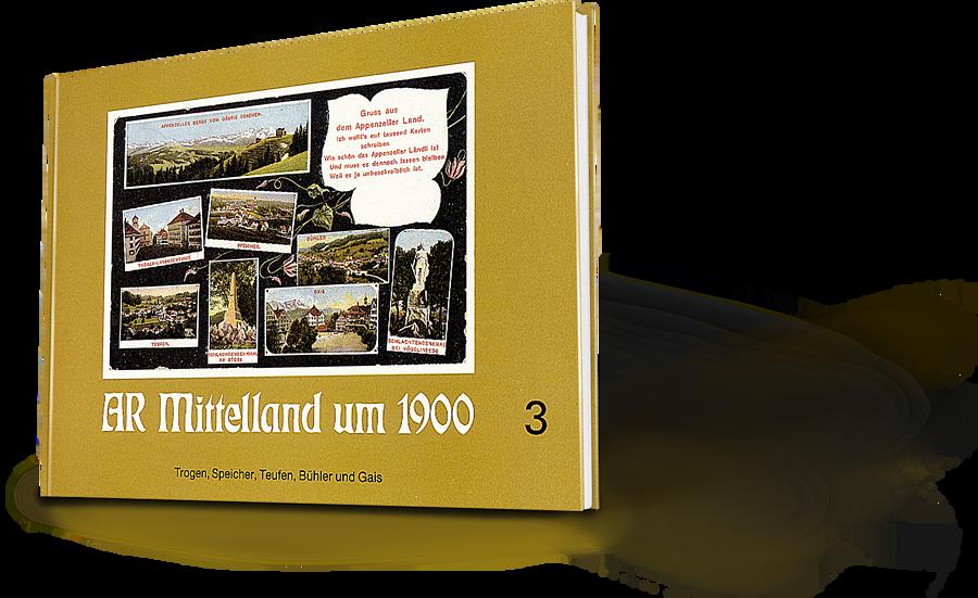 AR Mittelland um 1900 Band 3. Trogen, Speicher, Teufen, Bühler und Gais