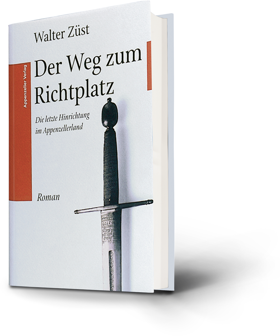 Walter Züst: Der Weg zum Richtplatz. Die letzte Hinrichtung im Appenzellerland