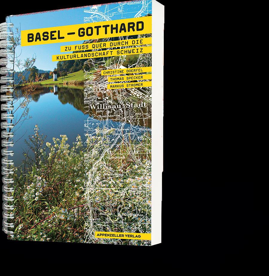 Basel-Gotthard. Zu Fuss quer durch die Kulturlandschaft Schweiz
