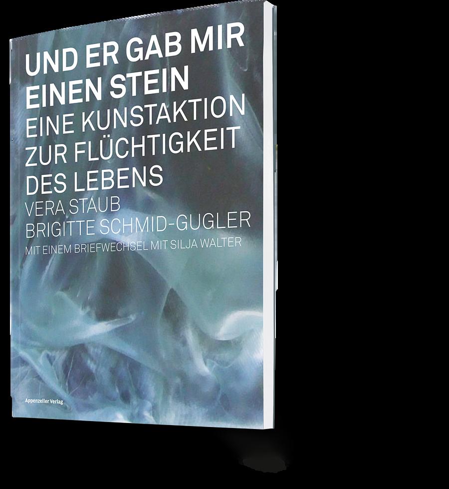 Vera Staub, Brigitte Schmid-Gugler: Und er gab mir einen Stein. Eine Kunstaktion zur Flüchtigkeit des Lebens. Mit einem Briefwechsel mit Silja Walter