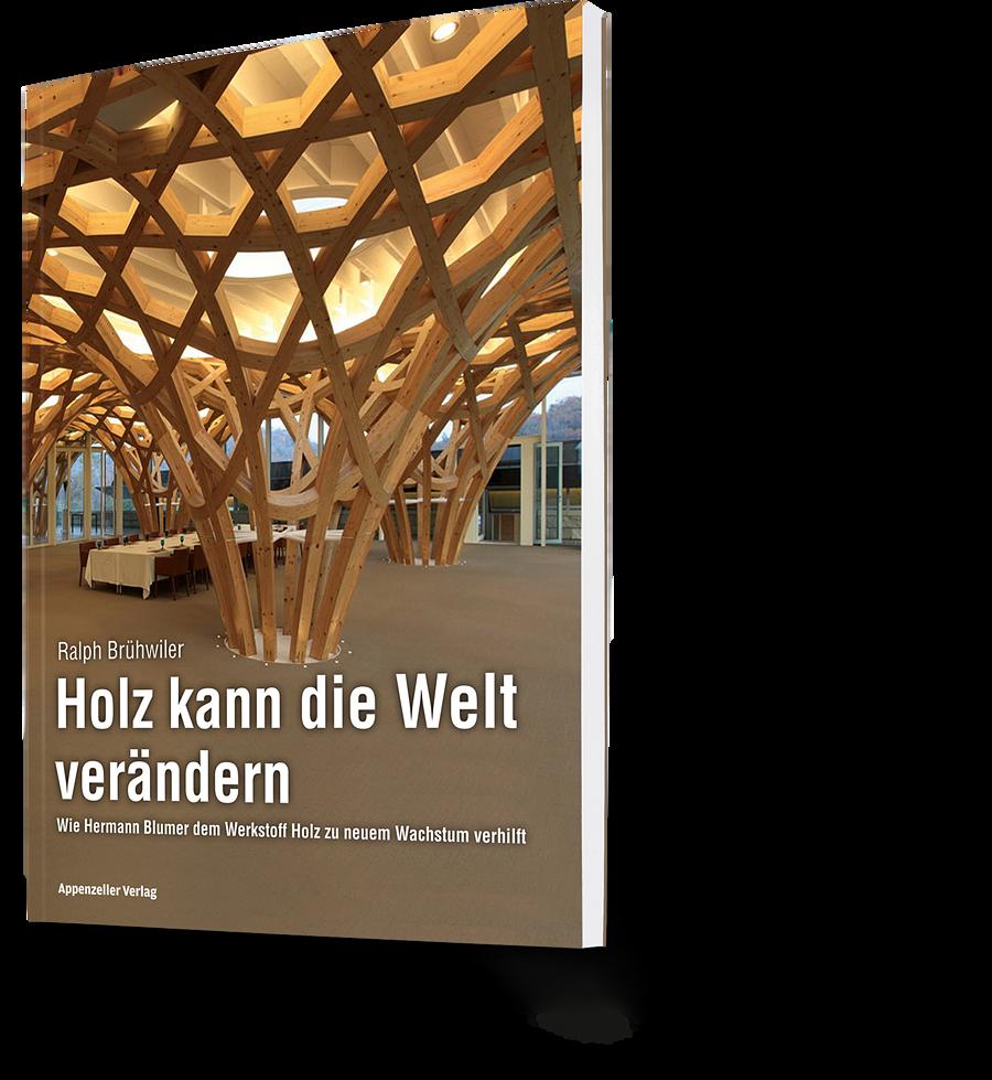 Ralph Brühwiler: Holz kann die Welt verändern. Wie Hermann Blumer dem Werkstoff Holz zu neuem Wachstum verhilft