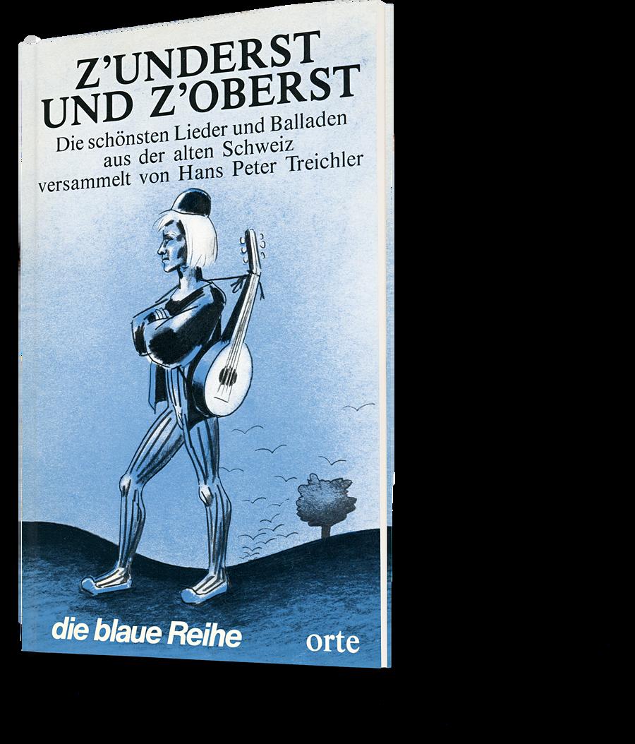 die blaue Reihe, z'underst und z'oberst. Die schönsten Lieder und Balladen aus der alten Schweiz versammelt von Hans Peter Treichler