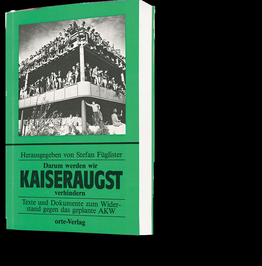 Stefan Fügliser: Darum werden wir Kaiseraugst verhindern. Texte und Dokumente zum Widerstand gegen das geplante AKW