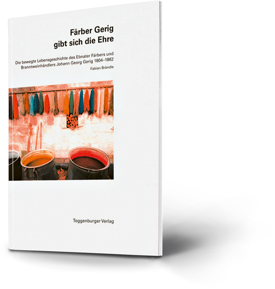 Färber Gerig gibt sich die Ehre. Die bewegte Lebensgeschichte des Ebnater Färbers und Brandweinhändlers Johann Georg Gerig 1804-1862. Fabian Brändle