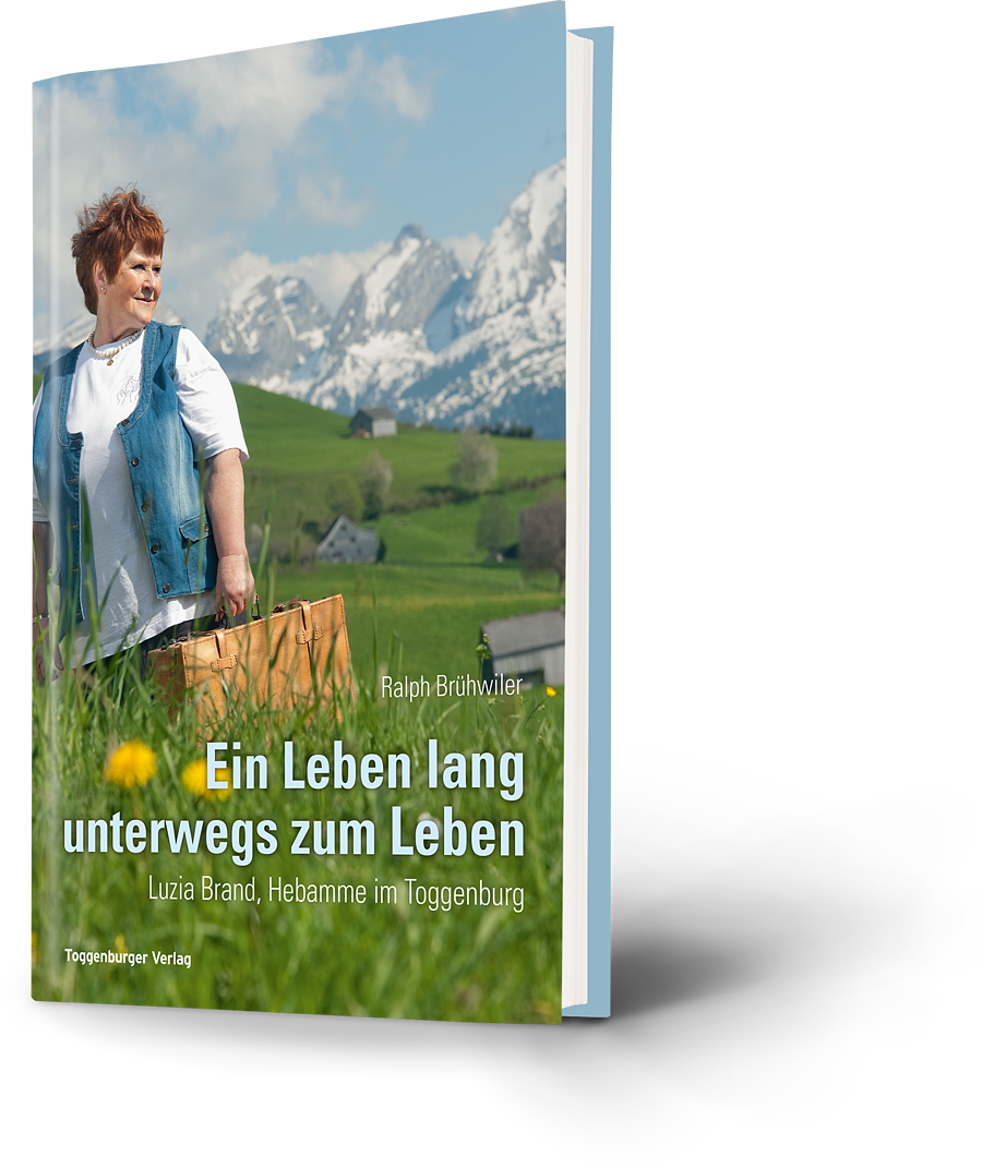Ralph Brühwiler: Ein Leben lang unterwegs zum Leben. Luzia Brand, Hebamme im Toggenburg