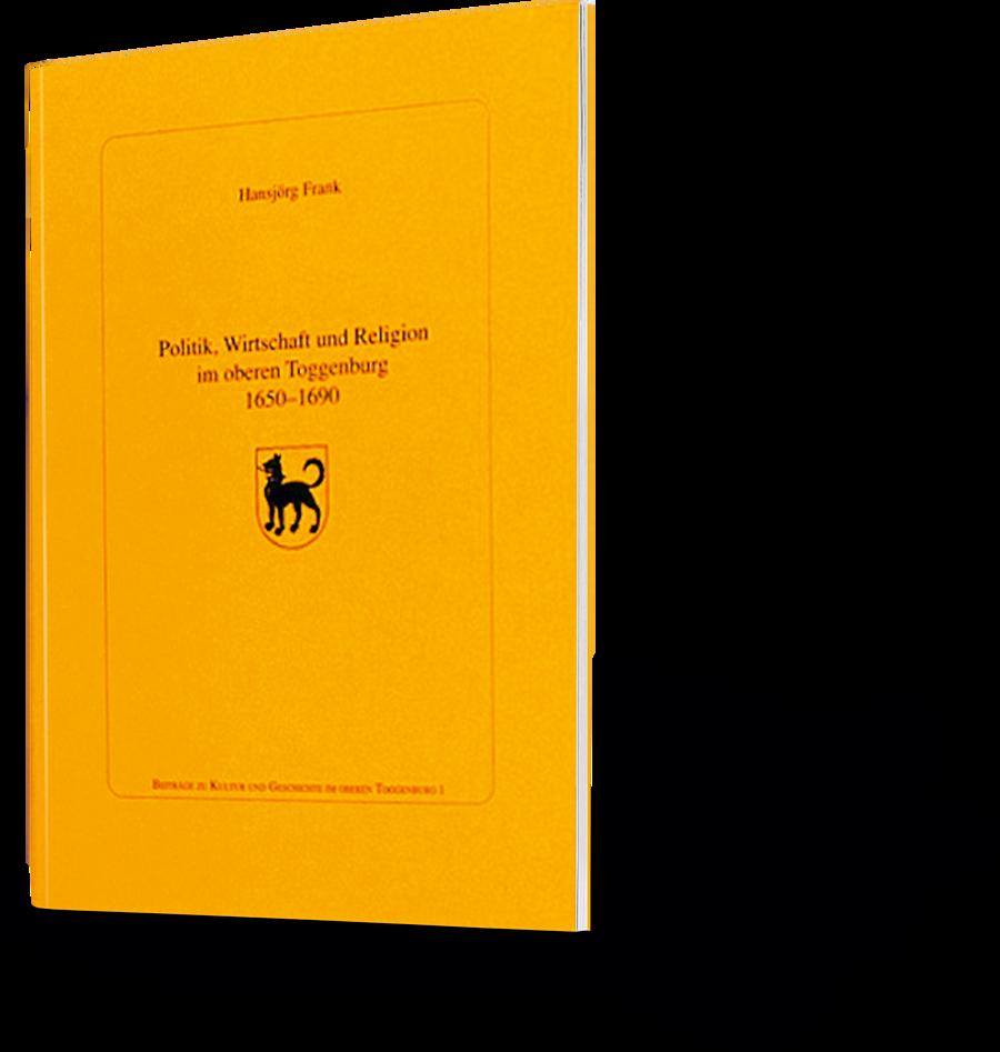 Hansjörg Frank: Politische Wirtschaft und Religion im oberen Toggenburg 1650-1690.