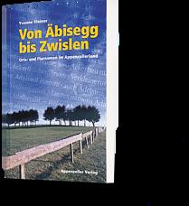Yvonne Steiner: Von Äbisegg bis Zwislen. Orts- und Flurnamen im Appenzellerland