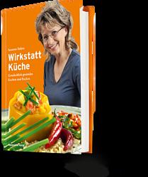 Susanne Balazs: Wirkstatt Küche. Ganzheitlich gesundes Kochen und Backen